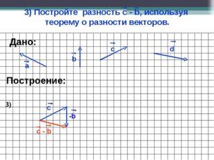 3) Постройте разность с - b, используя теорему о разности векторов. а b c Пос