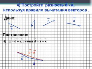 4) Постройте разность d - а, используя правило вычитания векторов . а b c Пос