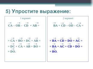 5) Упростите выражение: 1 вариант. CA – OB – CD + AB = 2 вариант. BA + CD – O