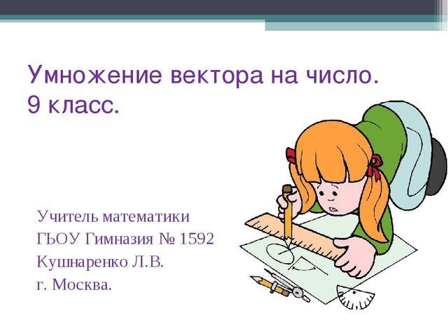 Умножение вектора на число. 9 класс. Учитель математики ГЬОУ Гимназия № 1592...