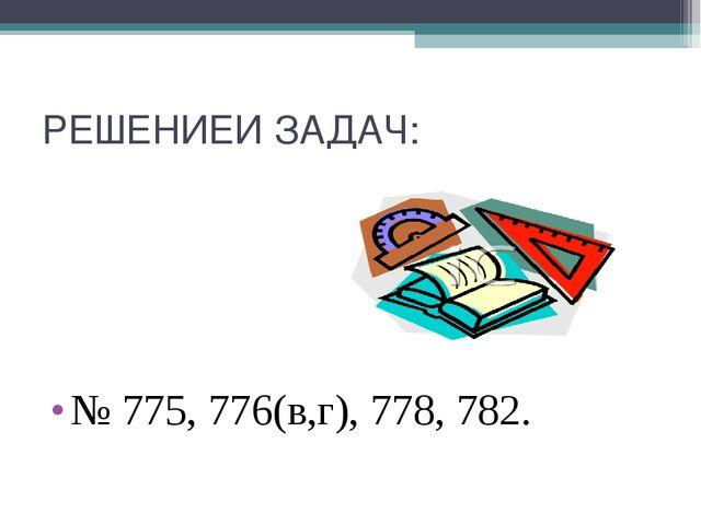 РЕШЕНИЕИ ЗАДАЧ: № 775, 776(в,г), 778, 782.