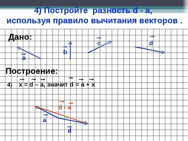 4) Постройте разность d - а, используя правило вычитания векторов . а b c Пос...