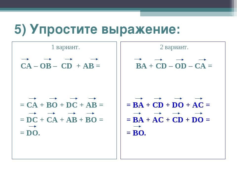5) Упростите выражение: 1 вариант. CA – OB – CD + AB = 2 вариант. BA + CD – O...