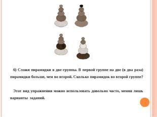6) Сложи пирамидки в две группы. В первой группе на две (в два раза) пирамид