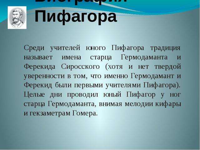 Биография Пифагора Среди учителей юного Пифагора традиция называет имена стар...