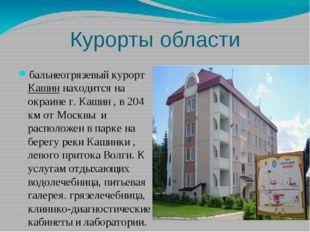 Курорты области бальнеогрязевыйкурортКашиннаходится на окраине г. Кашин ,