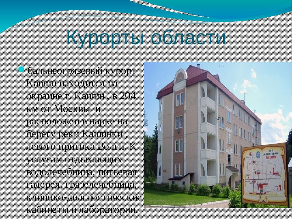 Курорты области бальнеогрязевыйкурортКашиннаходится на окраине г. Кашин ,...