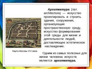 Карта Москвы XVI века Архитектура (лат. architectura) — искусство проектирова