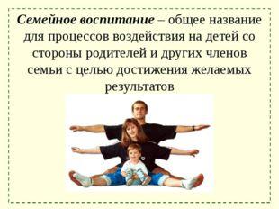 Семейное воспитание – общее название для процессов воздействия на детей со ст