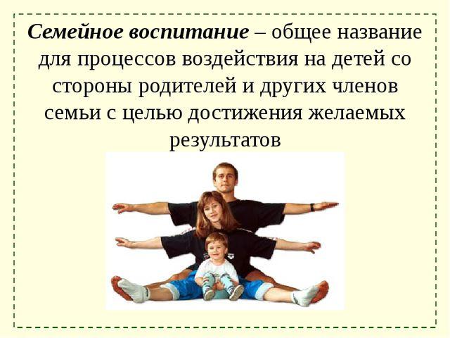 Семейное воспитание – общее название для процессов воздействия на детей со ст...