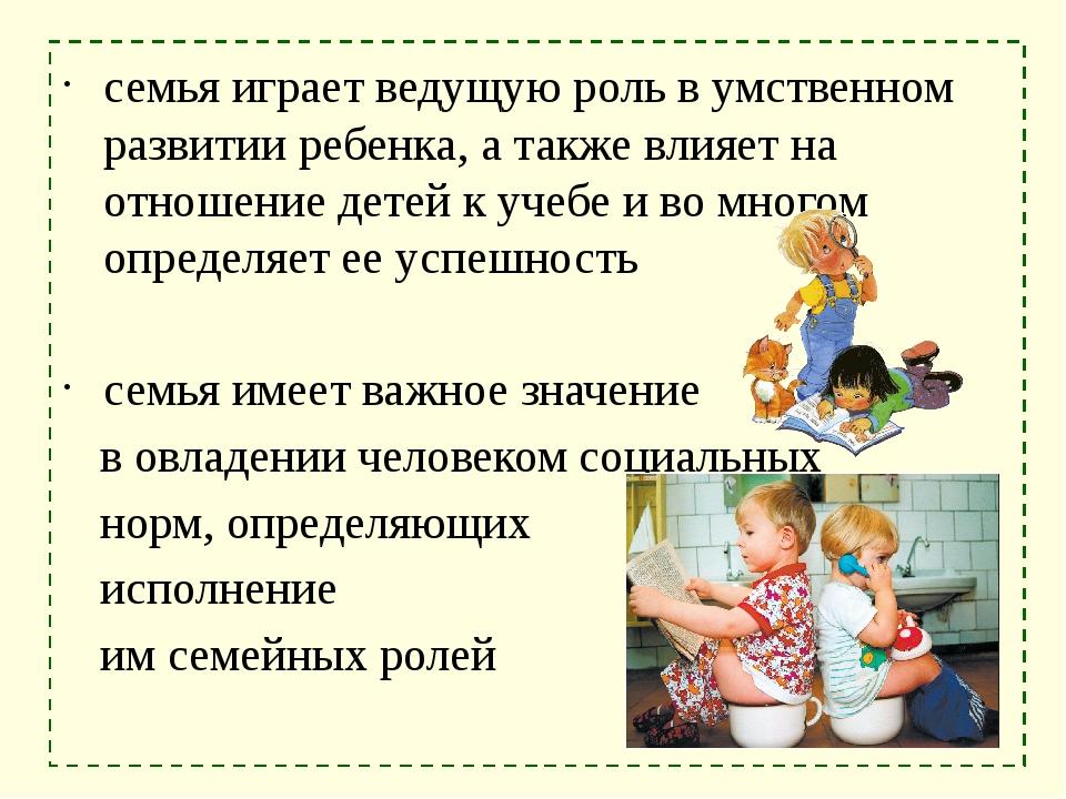 семья играет ведущую роль в умственном развитии ребенка, а также влияет на от...