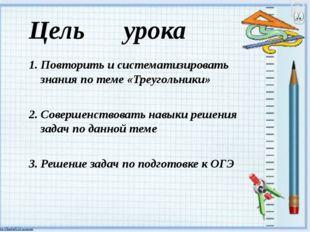 Цель урока 1. Повторить и систематизировать знания по теме «Треугольники» 2.