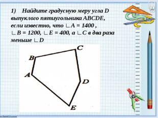 1) Найдите градусную меру угла D выпуклого пятиугольника ABCDE, если известн