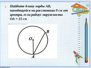 Найдите длину хорды АВ, находящейся на расстоянии 9 см от центра, если радиу