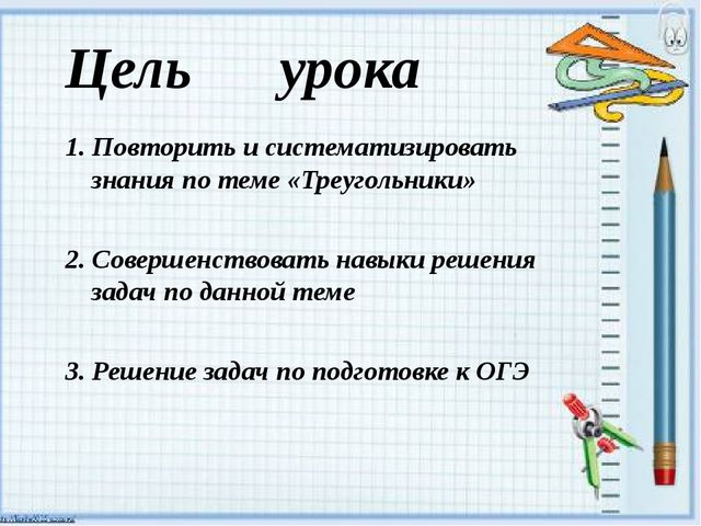 Цель урока 1. Повторить и систематизировать знания по теме «Треугольники» 2....