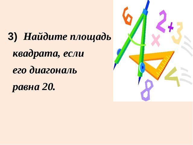 3) Найдите площадь квадрата, если его диагональ равна 20.