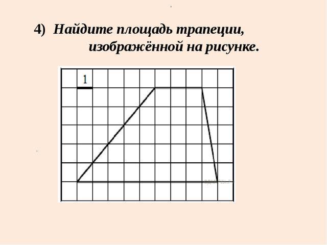 4) Найдите площадь трапеции, изображённой на рисунке. . .