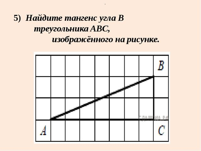 5) Найдите тангенс углаB треугольника ABC, изображённого на рисунке. . .