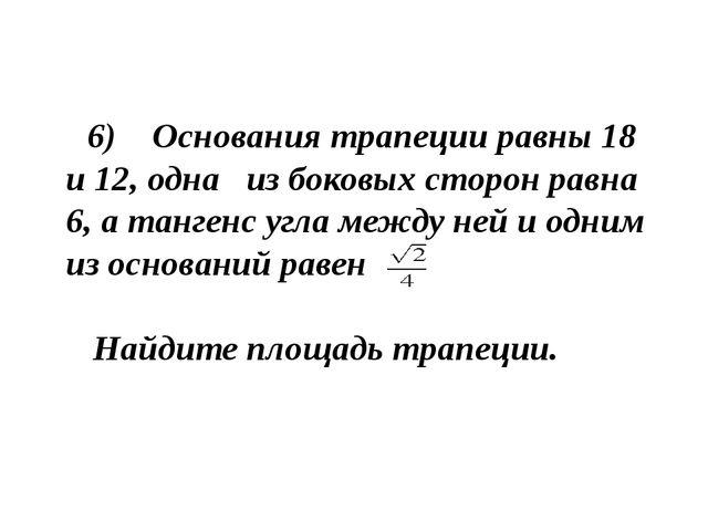 6) Основания трапеции равны 18 и 12, одна из боковых сторон равна 6, а танге...