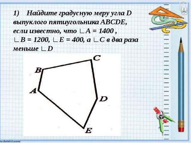 1) Найдите градусную меру угла D выпуклого пятиугольника ABCDE, если известн...