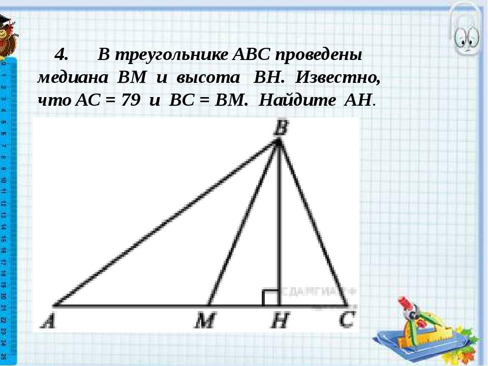 4. В треугольникеABCпроведены медиана BM и высота BH. Известно, чтоAC...