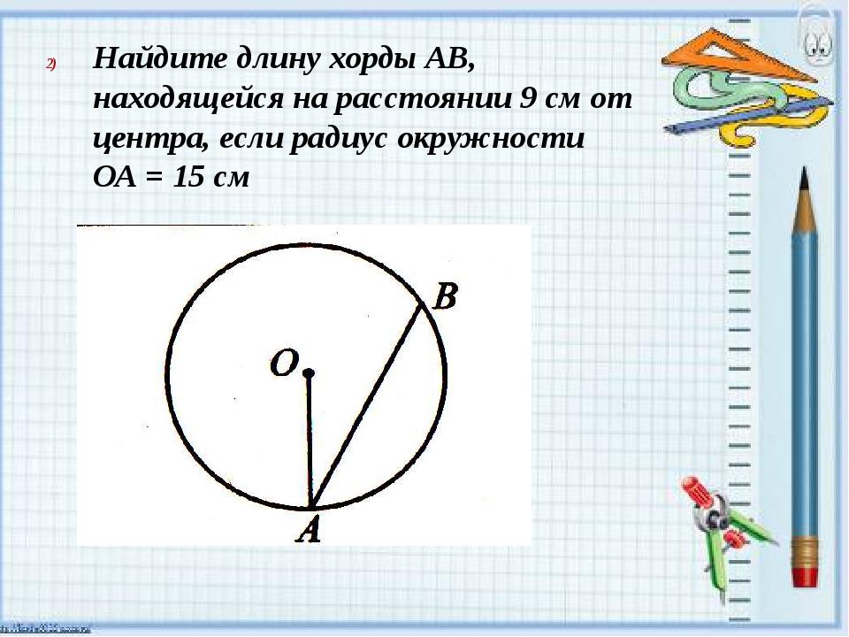 Найдите длину хорды АВ, находящейся на расстоянии 9 см от центра, если радиу...