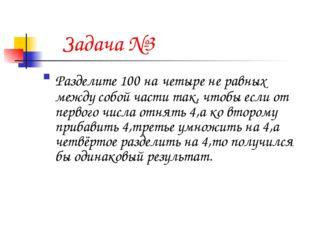 Задача №3 Разделите 100 на четыре не равных между собой части так, чтобы есл