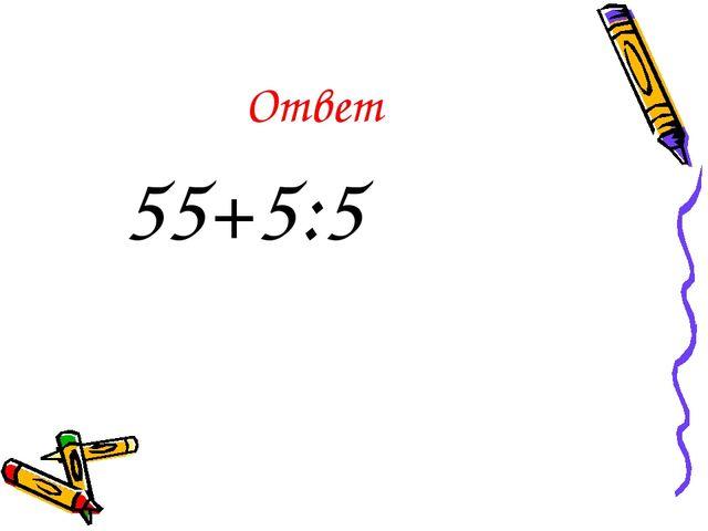 Ответ 55+5:5