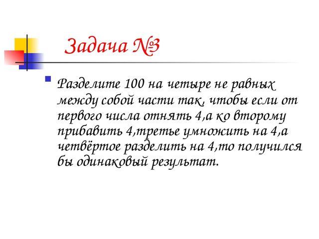 Задача №3 Разделите 100 на четыре не равных между собой части так, чтобы есл...