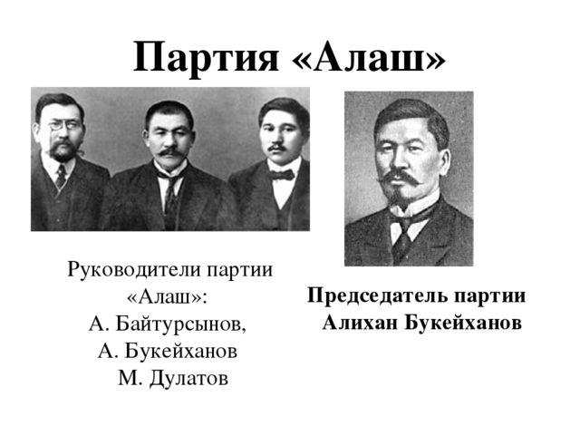 Партия «Алаш» Руководители партии «Алаш»: А. Байтурсынов, А. Букейханов М. Ду...