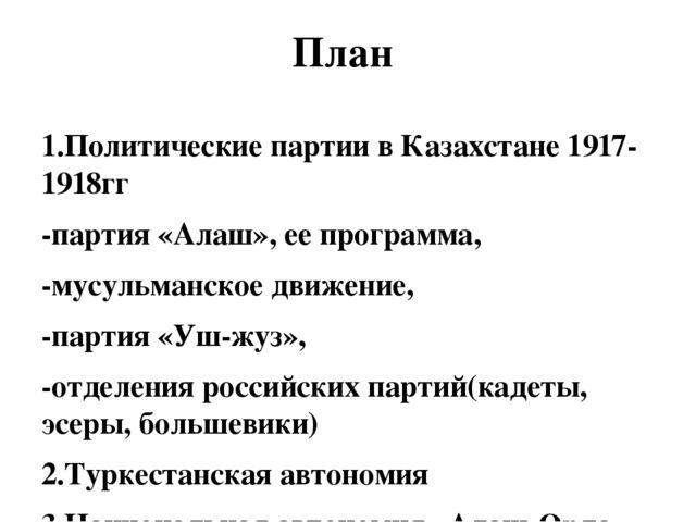 План 1.Политические партии в Казахстане 1917-1918гг -партия «Алаш», ее програ...