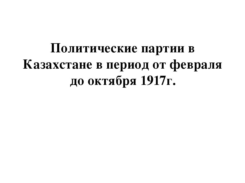 Политические партии в Казахстане в период от февраля до октября 1917г.