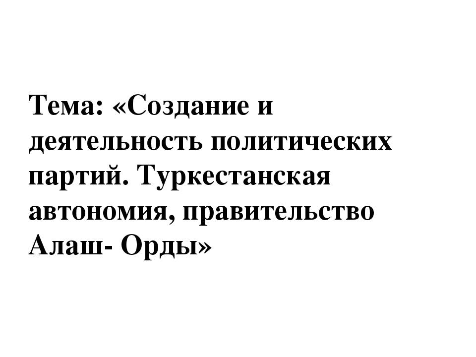 Тема: «Создание и деятельность политических партий. Туркестанская автономия,...