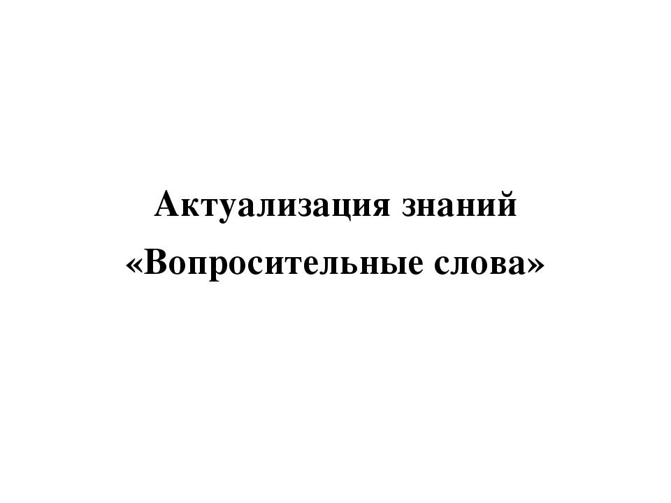 Актуализация знаний «Вопросительные слова»