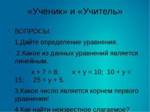 «Ученик» и «Учитель» ВОПРОСЫ: 1.Дайте определение уравнения. 2.Какое из данны