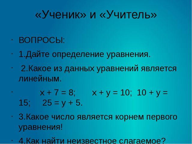 «Ученик» и «Учитель» ВОПРОСЫ: 1.Дайте определение уравнения. 2.Какое из данны...