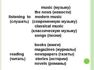 music (музыку) the news (новости) listening to modern music (слушать) (совре