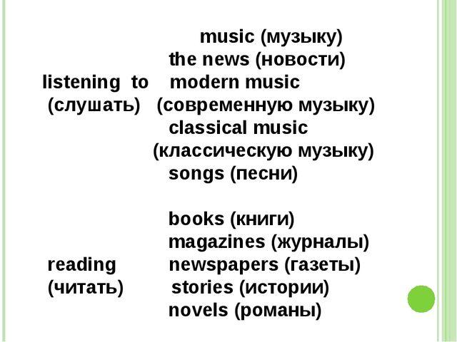 music (музыку) the news (новости) listening to modern music (слушать) (совре...