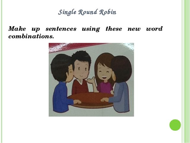 Single Round Robin Make up sentences using these new word combinations.