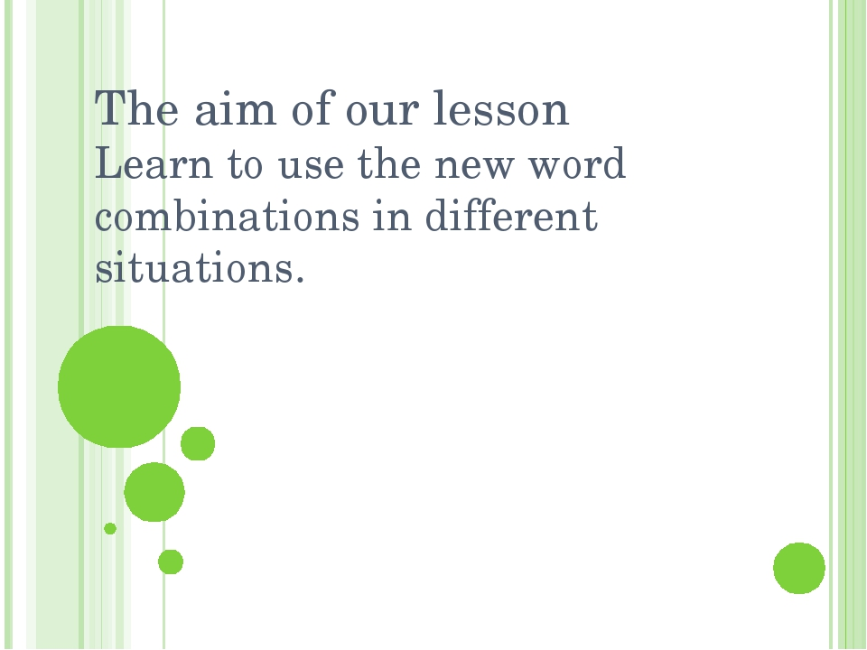 The aim of our lesson Learn to use the new word combinations in different sit...