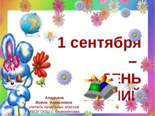 1 сентября – ДЕНЬ ЗНАНИЙ Аладьина Ирина Алексеевна учитель начальных классов