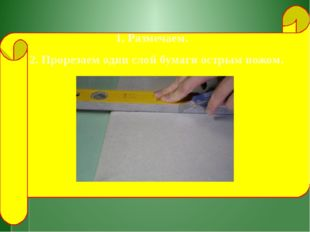 1. Размечаем. 2. Прорезаем один слой бумаги острым ножом.