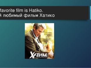 My favorite film is Hatiko. Мой любимый фильм Хатико