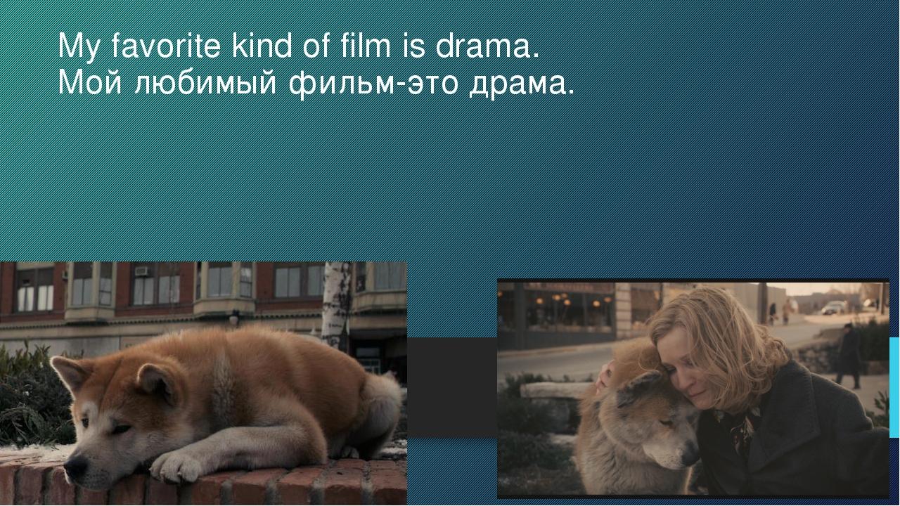 My favorite kind of film is drama. Мой любимый фильм-это драма.