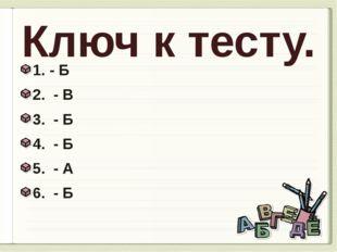 Ключ к тесту. 1. - Б 2. - В 3. - Б 4. - Б 5. - А 6. - Б