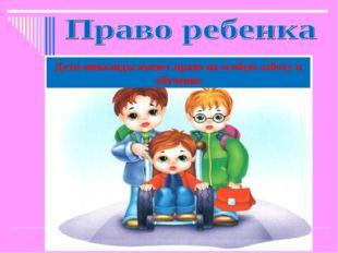 Дети-инвалиды имеют право на особую заботу и обучение