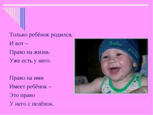 Только ребёнок родился, И вот – Право на жизнь Уже есть у него. Право на имя