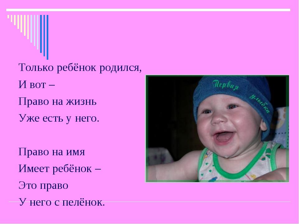 Только ребёнок родился, И вот – Право на жизнь Уже есть у него. Право на имя...