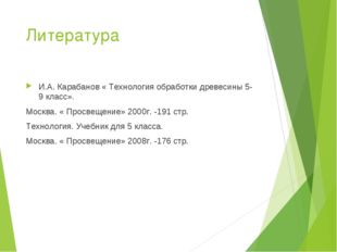 Литература И.А. Карабанов « Технология обработки древесины 5-9 класс». Москва