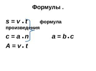 Формулы . s = v ● t формула произведения c = a ● n a = b ● c A = v ● t
